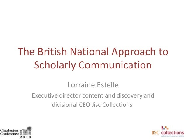 The British National Approach to Scholarly Communication Lorraine Estelle Executive director content and discovery and div...