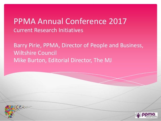 PPMA Annual Conference 2017 Current Research Initiatives Barry Pirie, PPMA, Director of People and Business, Wiltshire Cou...