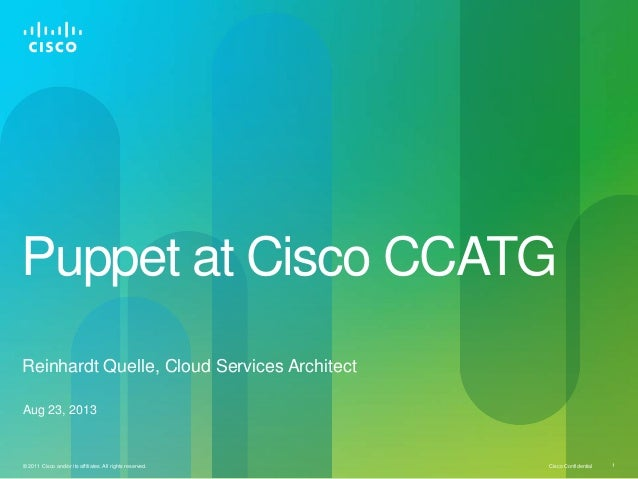 Cisco Confidential© 2011 Cisco and/or its affiliates. All rights reserved. 1 Puppet at Cisco CCATG Aug 23, 2013 Reinhardt ...