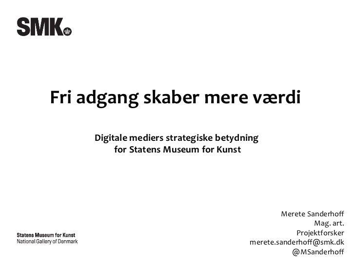 Fri adgang skaber mere værdi  Digitale mediers strategiske betydning  for Statens Museum for Kunst Merete Sanderhoff Mag. ...