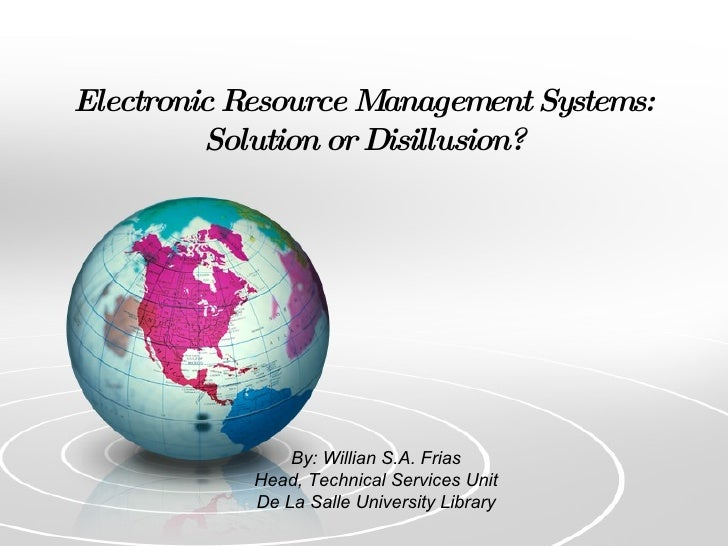 Electronic Resource Management Systems: Solution or Disillusion? By: Willian S.A. Frias Head, Technical Services Unit De L...