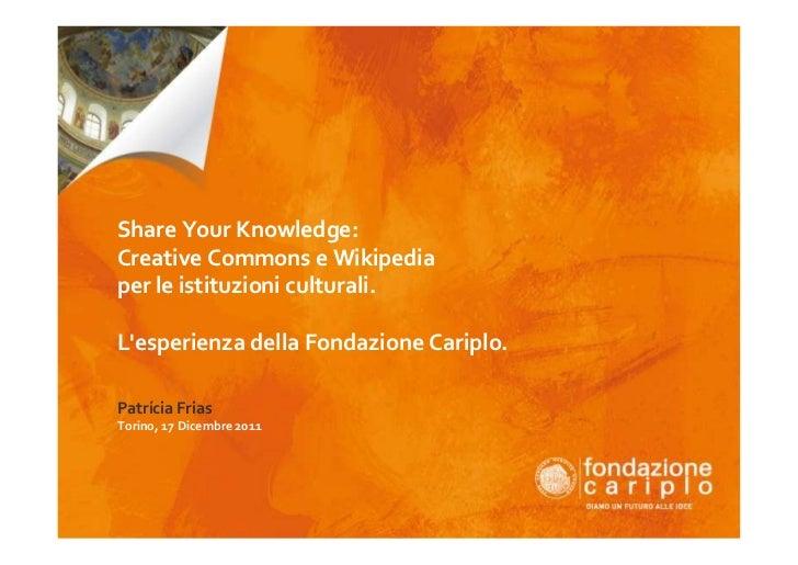 Share Your Knowledge:Creative Commons e Wikipediaper le istituzioni culturali.Lesperienza della Fondazione Cariplo.Patríci...