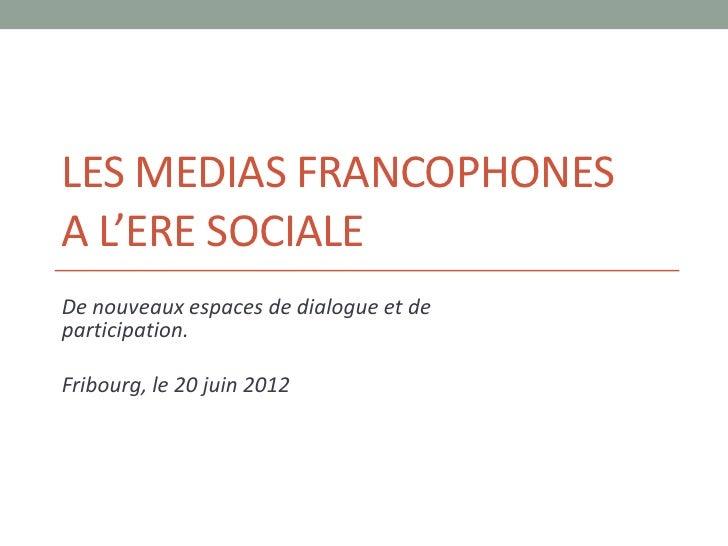 LES MEDIAS FRANCOPHONESA L'ERE SOCIALEDe nouveaux espaces de dialogue et departicipation.Fribourg, le 20 juin 2012