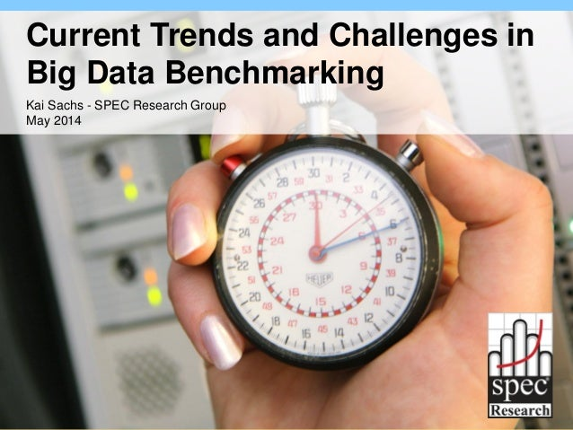 Current Trends and Challenges in Big Data Benchmarking Kai Sachs - SPEC Research Group May 2014