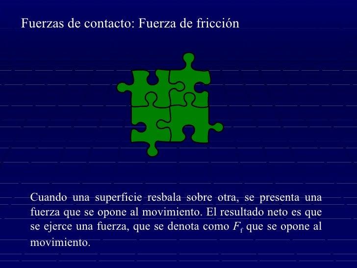 Fuerzas de contacto: Fuerza de fricción Cuando una superficie resbala sobre otra, se presenta una fuerza que se opone al m...