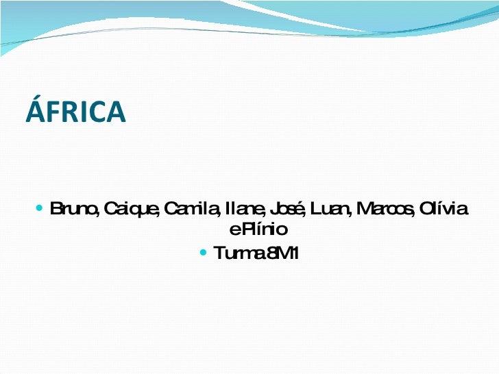 ÁFRICA <ul><li>Bruno, Caique, Camila, Ilane, José, Luan, Marcos, Olívia e Plínio </li></ul><ul><li>Turma 8M1 </li></ul>
