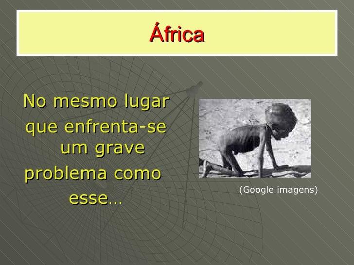 África <ul><li>No mesmo lugar  </li></ul><ul><li>que enfrenta-se um grave </li></ul><ul><li>problema como  </li></ul><ul><...