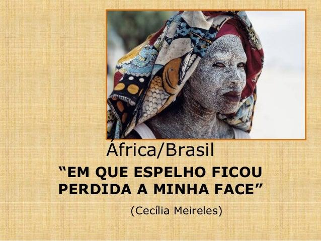"""África/Brasil """"EM QUE ESPELHO FICOU PERDIDA A MINHA FACE"""" (Cecília Meireles)"""