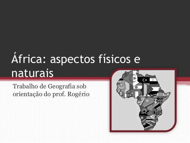África: aspectos físicos e  naturais  Trabalho de Geografia sob  orientação do prof. Rogério