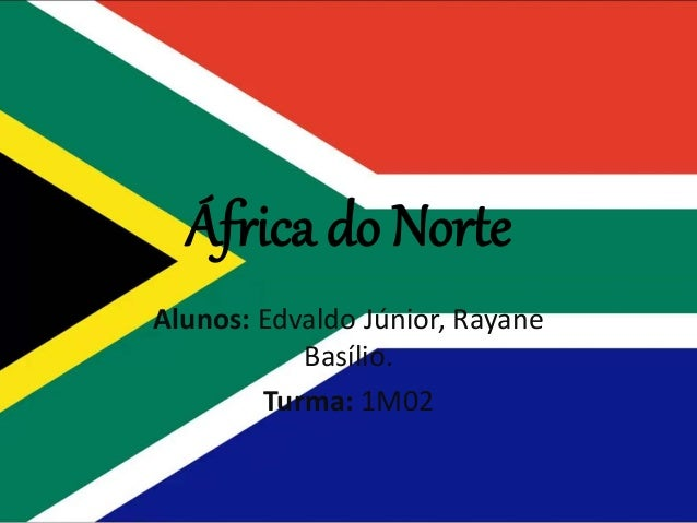 África do Norte Alunos: Edvaldo Júnior, Rayane Basílio. Turma: 1M02