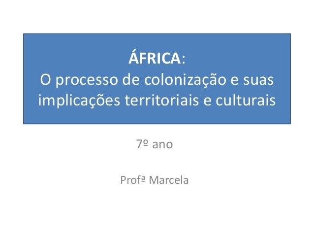 ÁFRICA: O processo de colonização e suas implicações territoriais e culturais 7º ano Profª Marcela