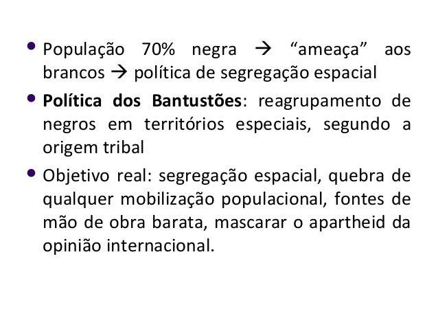""" População 70% negra  """"ameaça"""" aos brancos  política de segregação espacial  Política dos Bantustões: reagrupamento de..."""