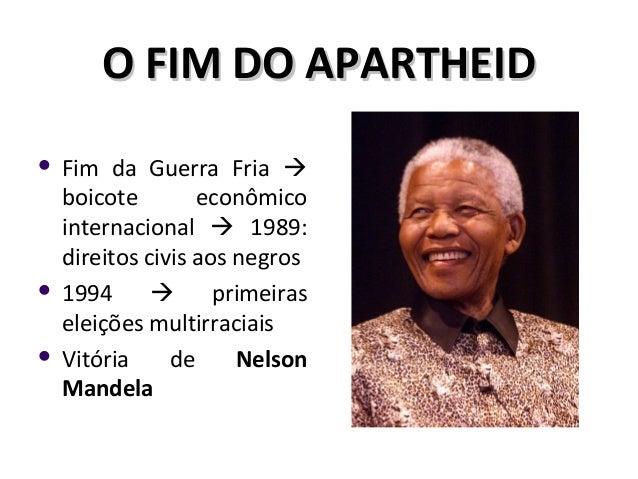 O FIM DO APARTHEIDO FIM DO APARTHEID  Fim da Guerra Fria  boicote econômico internacional  1989: direitos civis aos neg...