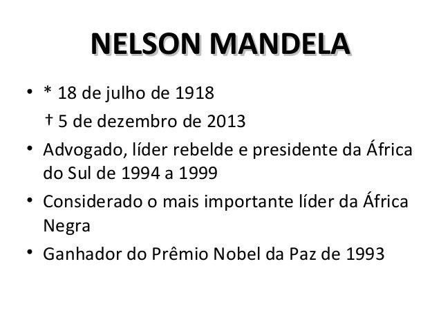 NELSON MANDELANELSON MANDELA • * 18 de julho de 1918 † 5 de dezembro de 2013 • Advogado, líder rebelde e presidente da Áfr...