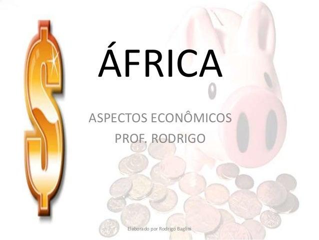 ÁFRICA ASPECTOS ECONÔMICOS PROF. RODRIGO Elaborado por Rodrigo Baglini