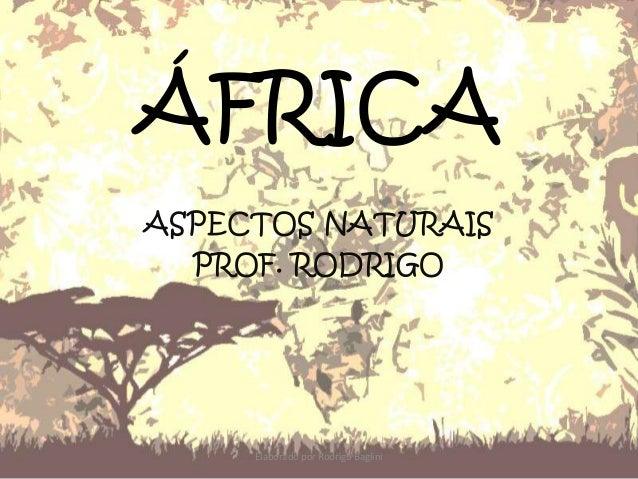 ÁFRICA ASPECTOS NATURAIS PROF. RODRIGO Elaborado por Rodrigo Baglini