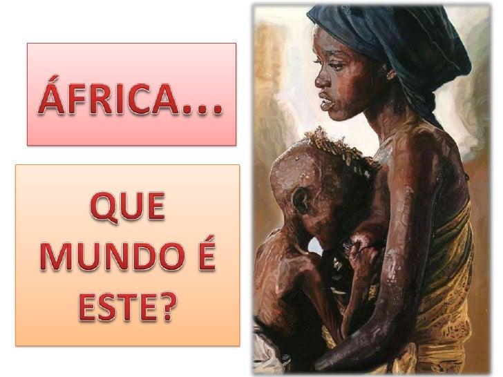 ÁFRICA...<br />QUE MUNDO É ESTE?<br />