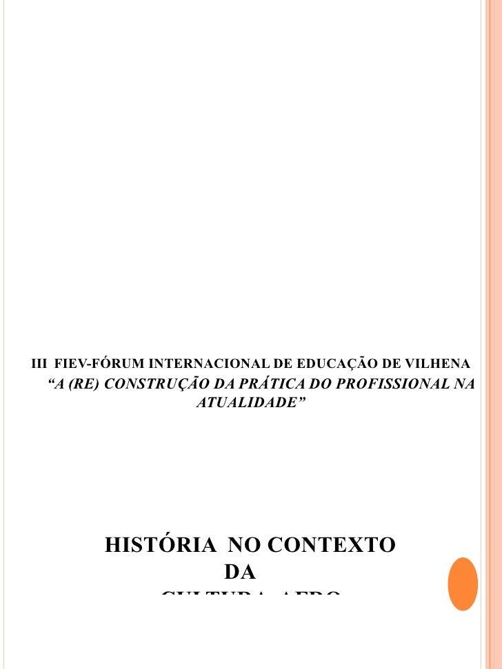 """III FIEV-FÓRUM INTERNACIONAL DE EDUCAÇÃO DE VILHENA """"A (RE) CONSTRUÇÃO DA PRÁTICA DO PROFISSIONAL NA                  ATUA..."""