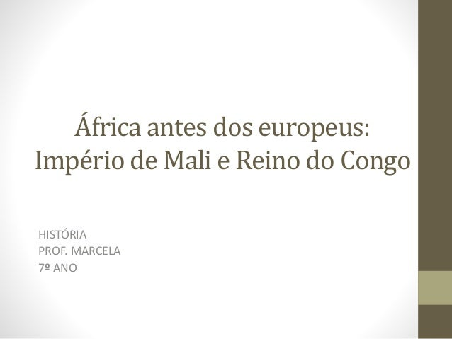 África antes dos europeus: Império de Mali e Reino do Congo HISTÓRIA PROF. MARCELA 7º ANO