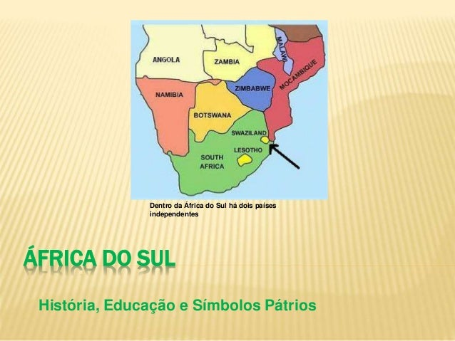 ÁFRICA DO SUL História, Educação e Símbolos Pátrios Dentro da África do Sul há dois países independentes