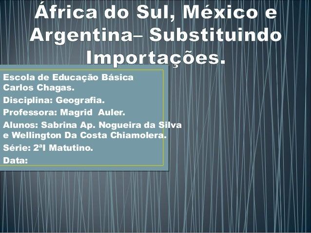 Escola de Educação Básica  Carlos Chagas.  Disciplina: Geografia.  Professora: Magrid Auler.  Alunos: Sabrina Ap. Nogueira...