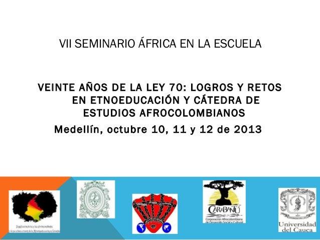 VII SEMINARIO ÁFRICA EN LA ESCUELA VEINTE AÑOS DE LA LEY 70: LOGROS Y RETOS EN ETNOEDUCACIÓN Y CÁTEDRA DE ESTUDIOS AFROCOL...