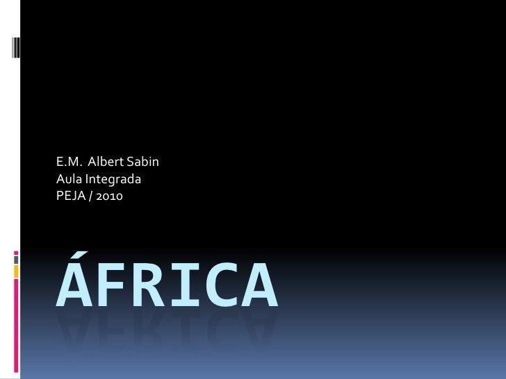 África<br />E.M.  Albert Sabin<br />Aula Integrada<br />PEJA / 2010<br />
