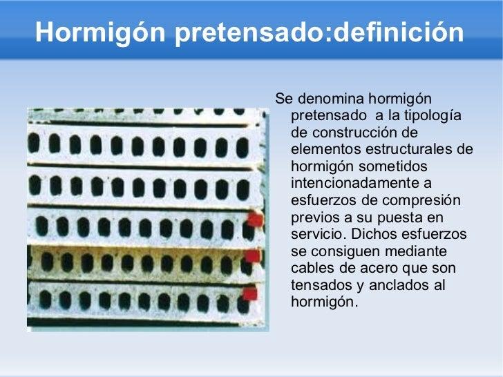 Hormigón pretensado:definición <ul><li>Se denomina hormigón pretensado  a la tipología de construcción de elementos estruc...
