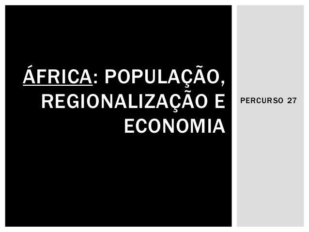 PERCURSO 27  ÁFRICA: POPULAÇÃO, REGIONALIZAÇÃO E ECONOMIA