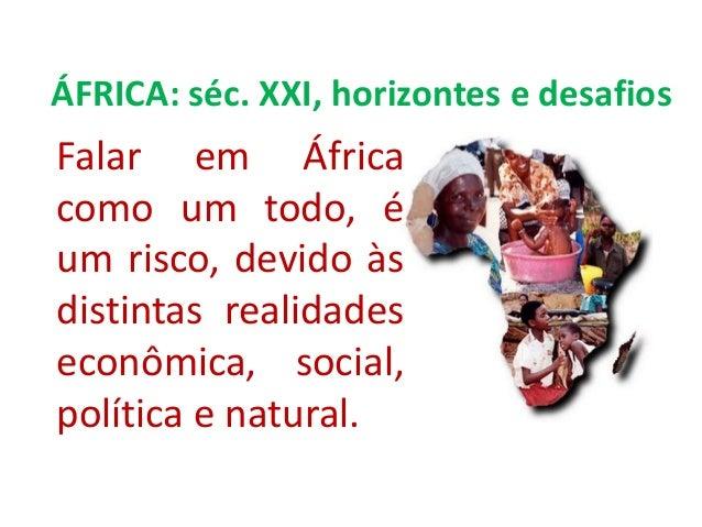 Falar em Áfricacomo um todo, éum risco, devido àsdistintas realidadeseconômica, social,política e natural.ÁFRICA: séc. XXI...