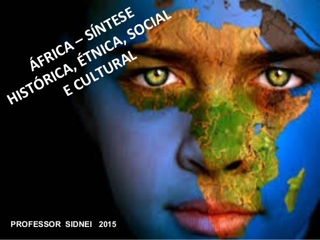 ÁFRICA – SÍNTESE HISTÓRICA, ÉTNICA, SOCIAL E CULTURAL PROFESSOR SIDNEI 2015