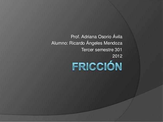 Prof. Adriana Osorio ÁvilaAlumno: Ricardo Ángeles Mendoza              Tercer semestre 301                             2012