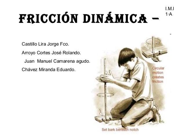 I.M.I                               1·AFricción Dinámica –Castillo Lira Jorge Fco.Arroyo Cortes José Rolando. Juan Manuel ...