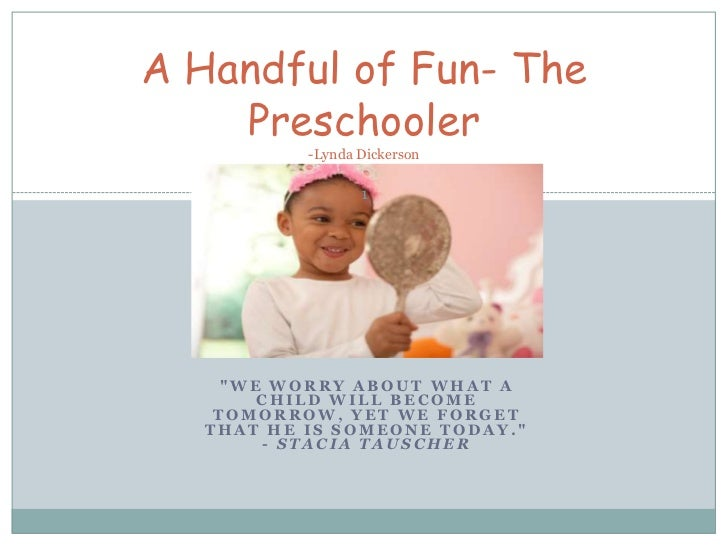 """A Handful of Fun- The    Preschooler           -Lynda Dickerson                  1     """"WE WORRY ABOUT WHAT A        CHILD..."""