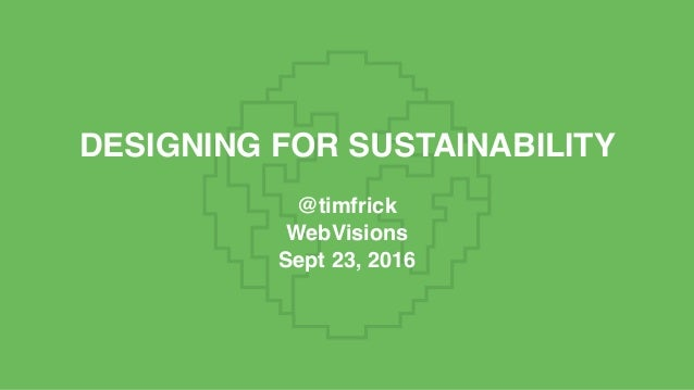 DESIGNING FOR SUSTAINABILITY @timfrick WebVisions Sept 23, 2016