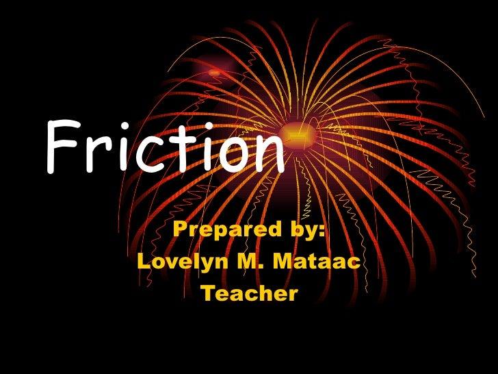 Friction Prepared by: Lovelyn M. Mataac Teacher