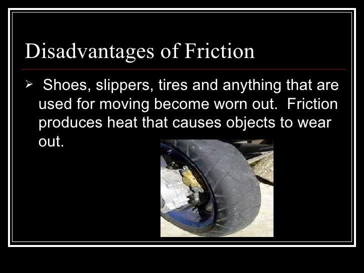 Disadvantages of Friction <ul><li>Shoes, slippers, tires and anything that are used for moving become worn out.  Friction ...