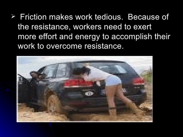 <ul><li>Friction makes work tedious.  Because of the resistance, workers need to exert more effort and energy to accomplis...