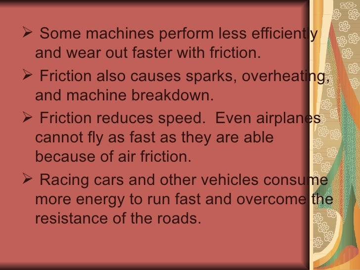 <ul><li>Some machines perform less efficiently and wear out faster with friction. </li></ul><ul><li>Friction also causes s...
