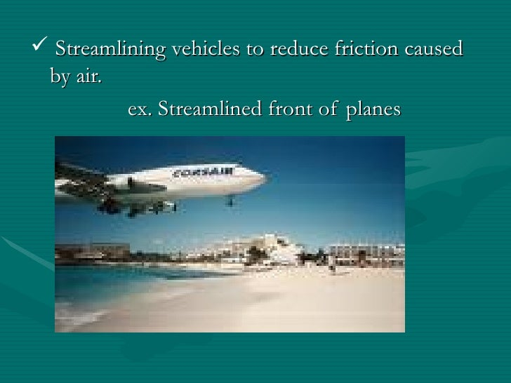 <ul><li>Streamlining vehicles to reduce friction caused by air. </li></ul><ul><li>ex. Streamlined front of planes </li></ul>