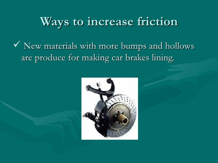 Ways to increase friction <ul><li>New materials with more bumps and hollows are produce for making car brakes lining.  </l...