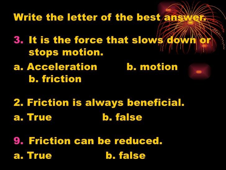<ul><li>Write the letter of the best answer. </li></ul><ul><li>It is the force that slows down or stops motion. </li></ul>...