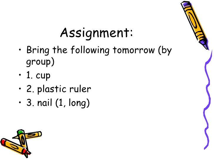 Assignment: <ul><li>Bring the following tomorrow (by group) </li></ul><ul><li>1. cup </li></ul><ul><li>2. plastic ruler </...
