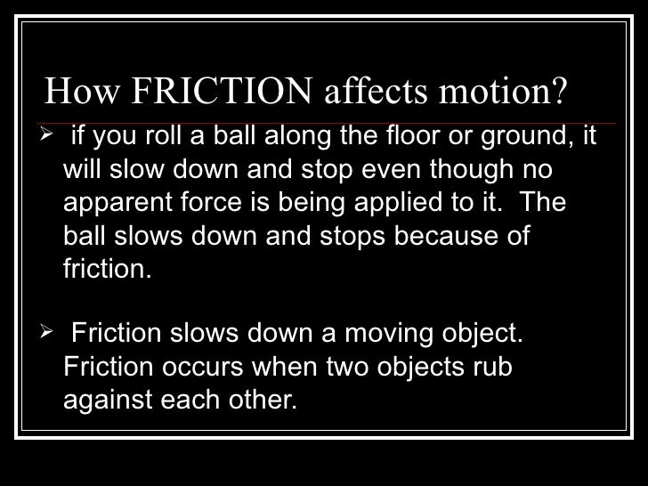 How FRICTION affects motion? <ul><li>if you roll a ball along the floor or ground, it will slow down and stop even though ...