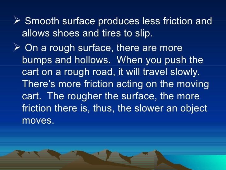 <ul><li>Smooth surface produces less friction and allows shoes and tires to slip. </li></ul><ul><li>On a rough surface, th...