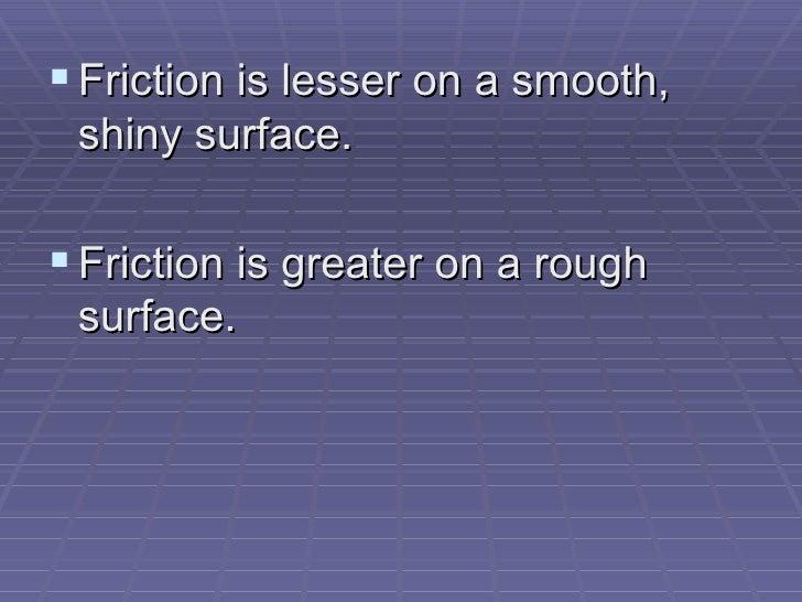 <ul><li>Friction is lesser on a smooth, shiny surface. </li></ul><ul><li>Friction is greater on a rough surface.  </li></ul>