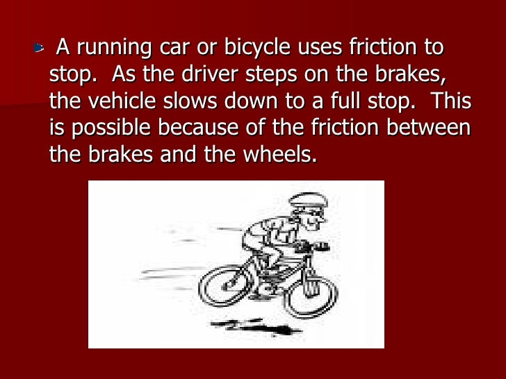 <ul><li>A running car or bicycle uses friction to stop.  As the driver steps on the brakes, the vehicle slows down to a fu...