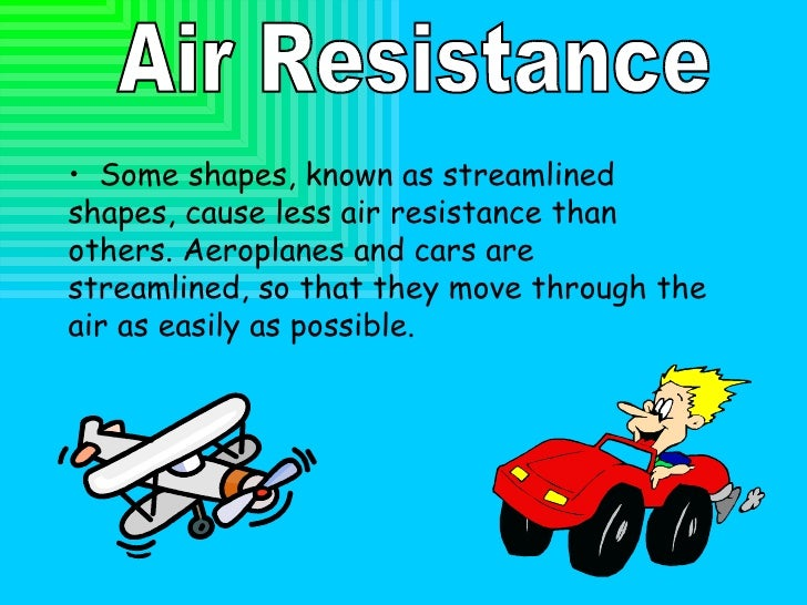 Air Resistance <ul><li>Some shapes, known as streamlined shapes, cause less air resistance than others. Aeroplanes and car...
