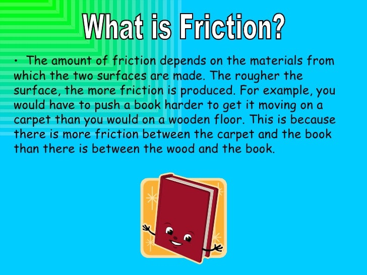 What is Friction? <ul><li>The amount of friction depends on the materials from which the two surfaces are made. The roughe...