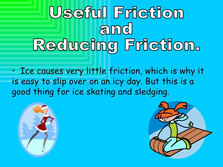 Useful Friction  and  Reducing Friction. <ul><li>Ice causes very little friction, which is why it is easy to slip over on ...